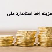 هزینه اخذ استاندارد ملی